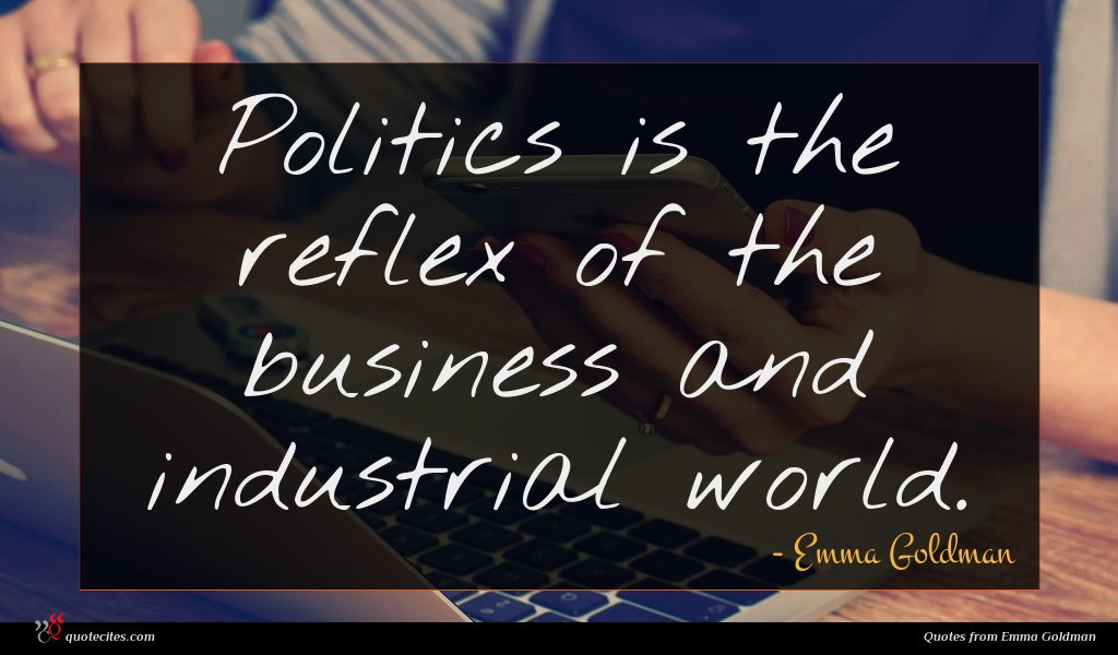 Politics is the reflex of the business and industrial world.