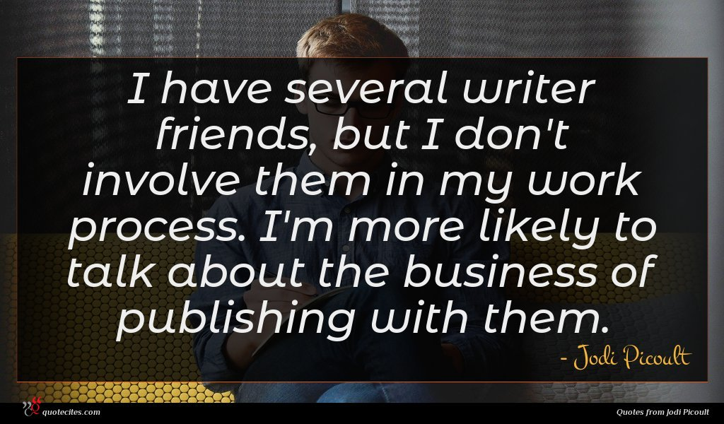 I have several writer friends, but I don't involve them in my work process. I'm more likely to talk about the business of publishing with them.
