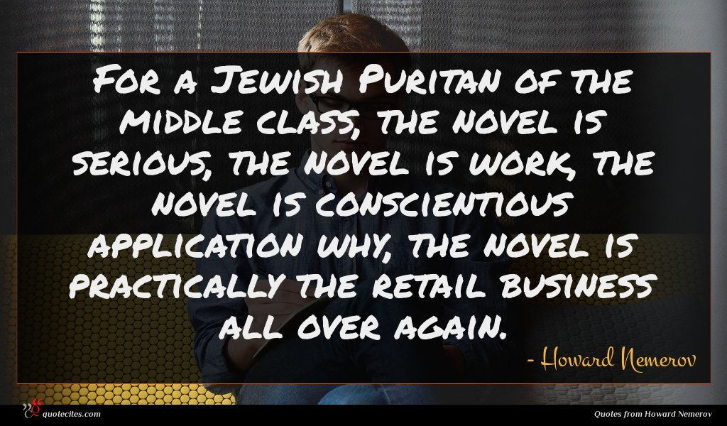 For a Jewish Puritan of the middle class, the novel is serious, the novel is work, the novel is conscientious application why, the novel is practically the retail business all over again.