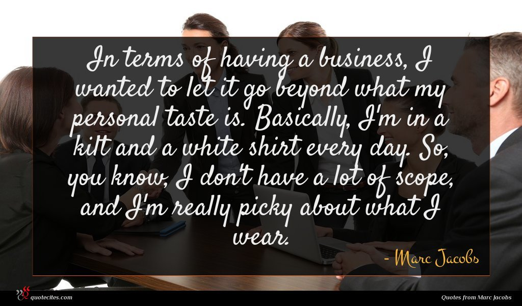 In terms of having a business, I wanted to let it go beyond what my personal taste is. Basically, I'm in a kilt and a white shirt every day. So, you know, I don't have a lot of scope, and I'm really picky about what I wear.
