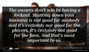 Roger Goodell quote : The owners don't win ...