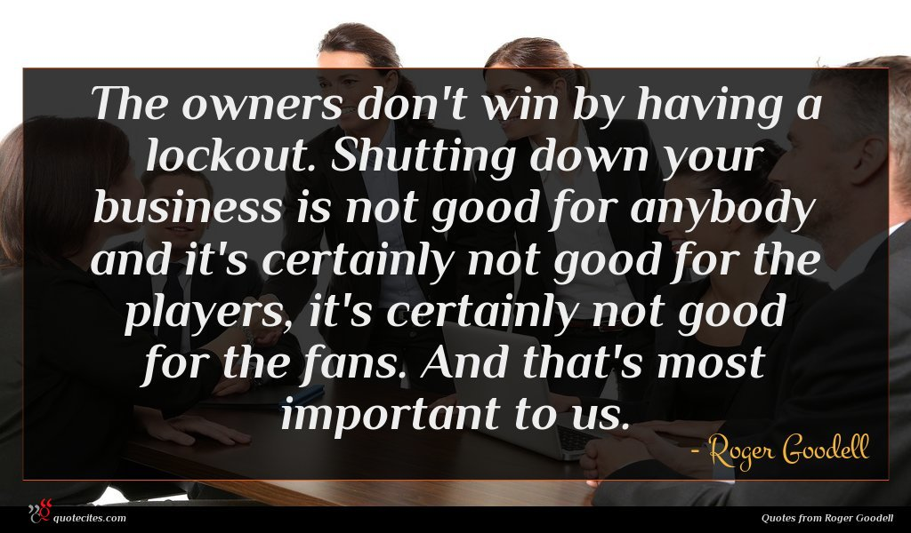 The owners don't win by having a lockout. Shutting down your business is not good for anybody and it's certainly not good for the players, it's certainly not good for the fans. And that's most important to us.