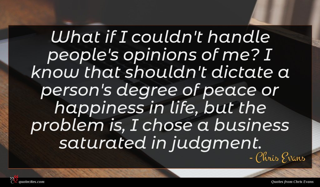 What if I couldn't handle people's opinions of me? I know that shouldn't dictate a person's degree of peace or happiness in life, but the problem is, I chose a business saturated in judgment.