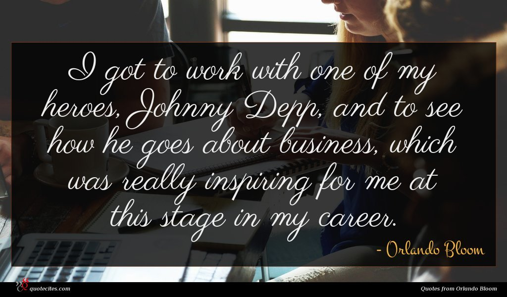 I got to work with one of my heroes, Johnny Depp, and to see how he goes about business, which was really inspiring for me at this stage in my career.