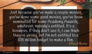 Edward Norton quote : Just because you've made ...