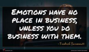 Friedrich Durrenmatt quote : Emotions have no place ...