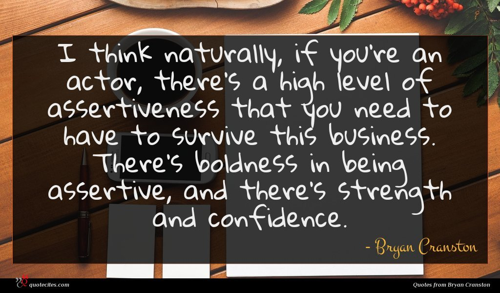 I think naturally, if you're an actor, there's a high level of assertiveness that you need to have to survive this business. There's boldness in being assertive, and there's strength and confidence.