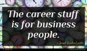 Joseph Gordon-Levitt quote : The career stuff is ...