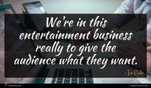 Ice Cube quote : We're in this entertainment ...