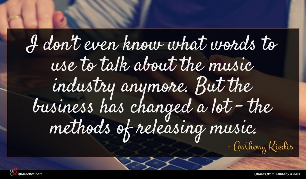 I don't even know what words to use to talk about the music industry anymore. But the business has changed a lot - the methods of releasing music.