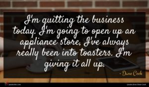 Dane Cook quote : I'm quitting the business ...