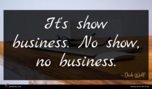 Dick Wolf quote : It's show business No ...