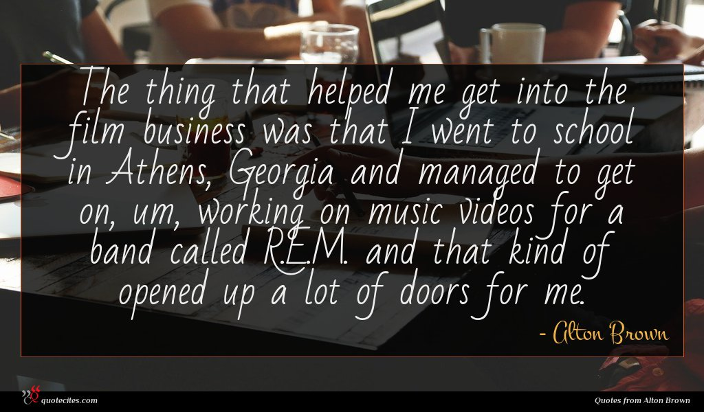 The thing that helped me get into the film business was that I went to school in Athens, Georgia and managed to get on, um, working on music videos for a band called R.E.M. and that kind of opened up a lot of doors for me.