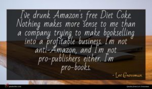 Lev Grossman quote : I've drunk Amazon's free ...