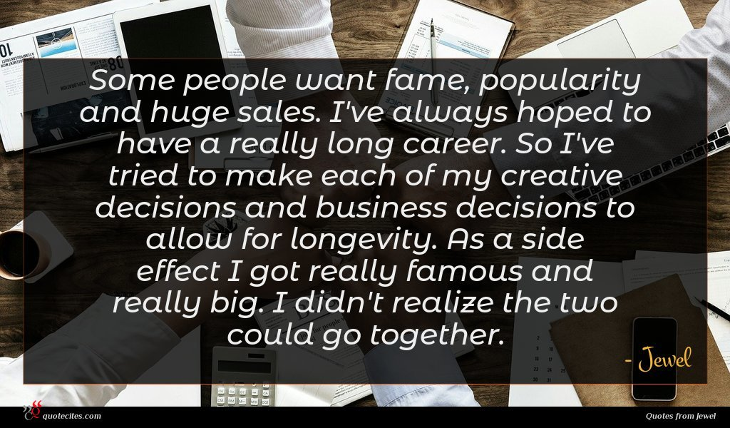 Some people want fame, popularity and huge sales. I've always hoped to have a really long career. So I've tried to make each of my creative decisions and business decisions to allow for longevity. As a side effect I got really famous and really big. I didn't realize the two could go together.