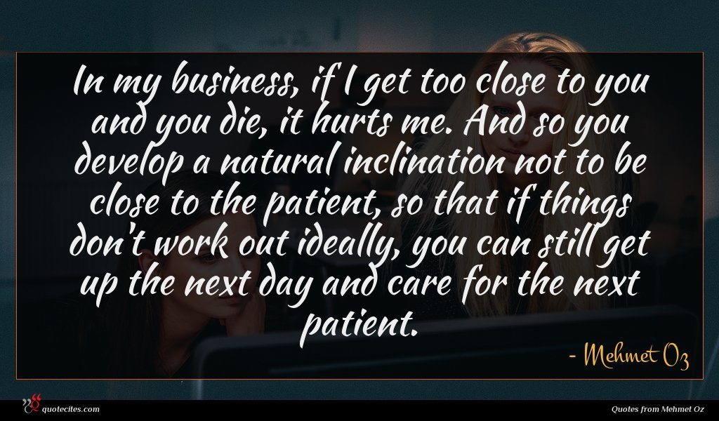 In my business, if I get too close to you and you die, it hurts me. And so you develop a natural inclination not to be close to the patient, so that if things don't work out ideally, you can still get up the next day and care for the next patient.