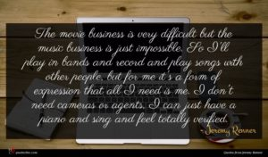 Jeremy Renner quote : The movie business is ...