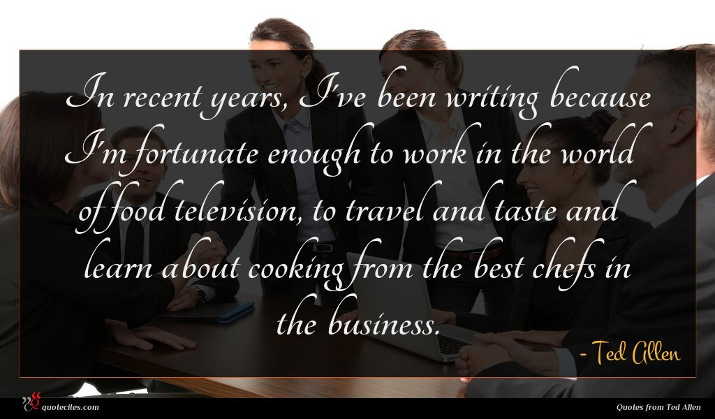 In recent years, I've been writing because I'm fortunate enough to work in the world of food television, to travel and taste and learn about cooking from the best chefs in the business.