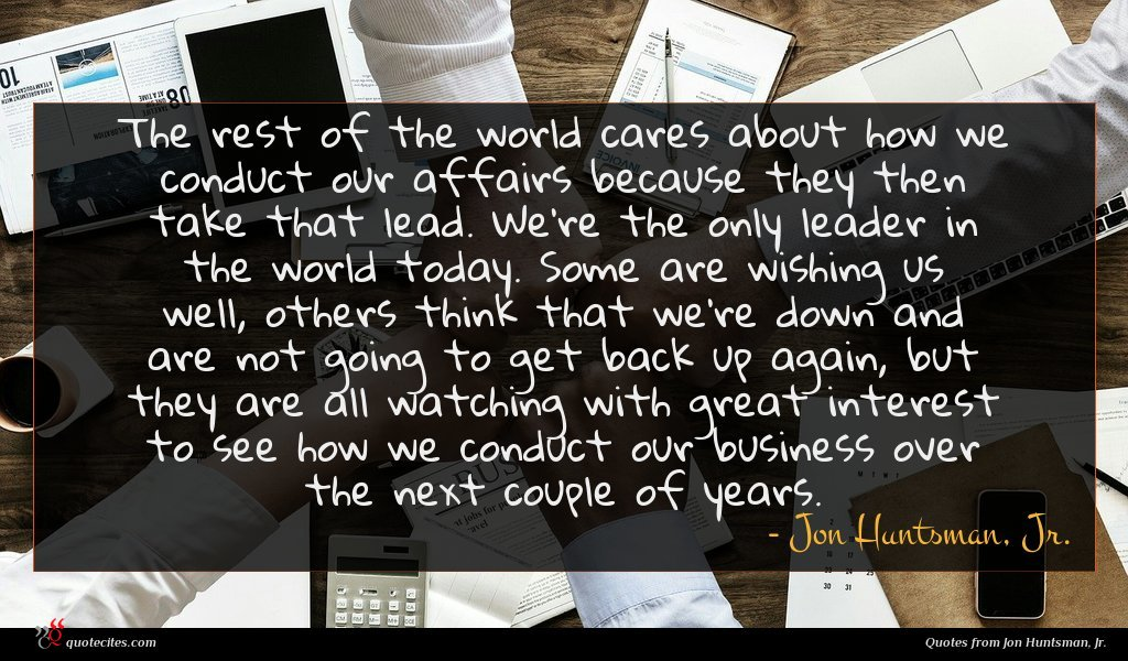 The rest of the world cares about how we conduct our affairs because they then take that lead. We're the only leader in the world today. Some are wishing us well, others think that we're down and are not going to get back up again, but they are all watching with great interest to see how we conduct our business over the next couple of years.