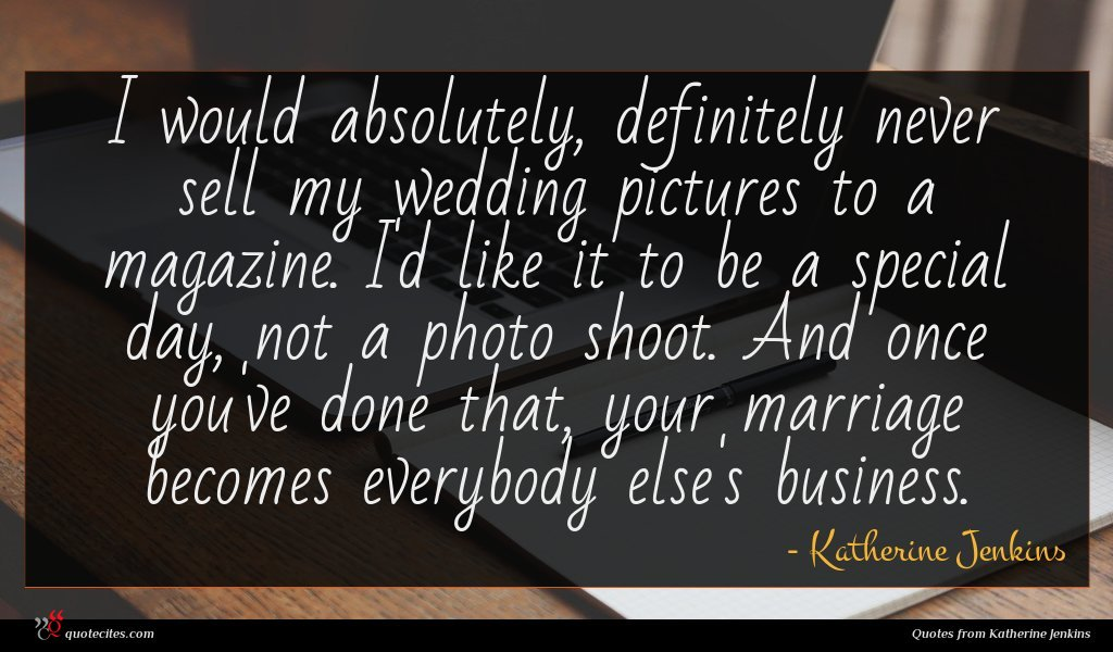 I would absolutely, definitely never sell my wedding pictures to a magazine. I'd like it to be a special day, not a photo shoot. And once you've done that, your marriage becomes everybody else's business.