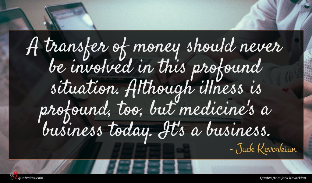 A transfer of money should never be involved in this profound situation. Although illness is profound, too, but medicine's a business today. It's a business.