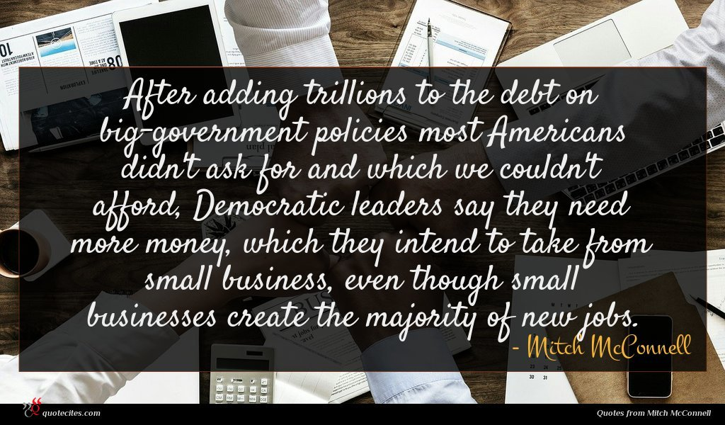 After adding trillions to the debt on big-government policies most Americans didn't ask for and which we couldn't afford, Democratic leaders say they need more money, which they intend to take from small business, even though small businesses create the majority of new jobs.