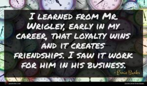 Ernie Banks quote : I learned from Mr ...