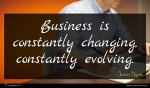 James Dyson quote : Business is constantly changing ...