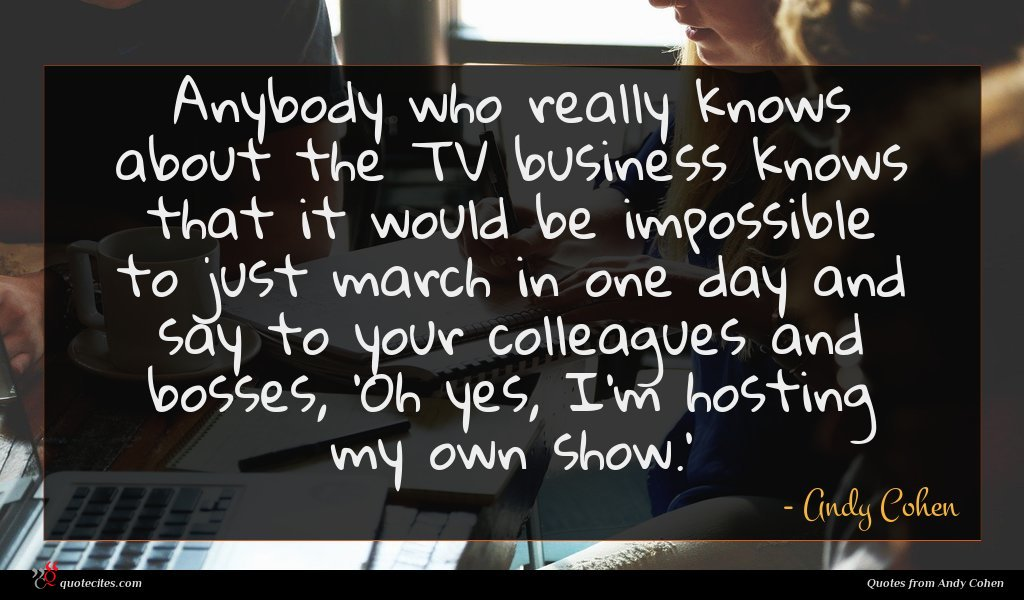 Anybody who really knows about the TV business knows that it would be impossible to just march in one day and say to your colleagues and bosses, 'Oh yes, I'm hosting my own show.'