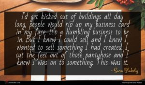 Sara Blakely quote : I'd get kicked out ...