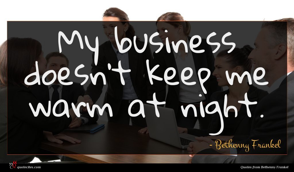 My business doesn't keep me warm at night.