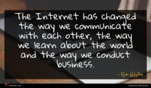 Ron Wyden quote : The Internet has changed ...