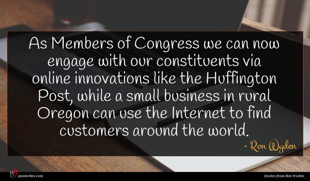 As Members of Congress we can now engage with our constituents via online innovations like the Huffington Post, while a small business in rural Oregon can use the Internet to find customers around the world.