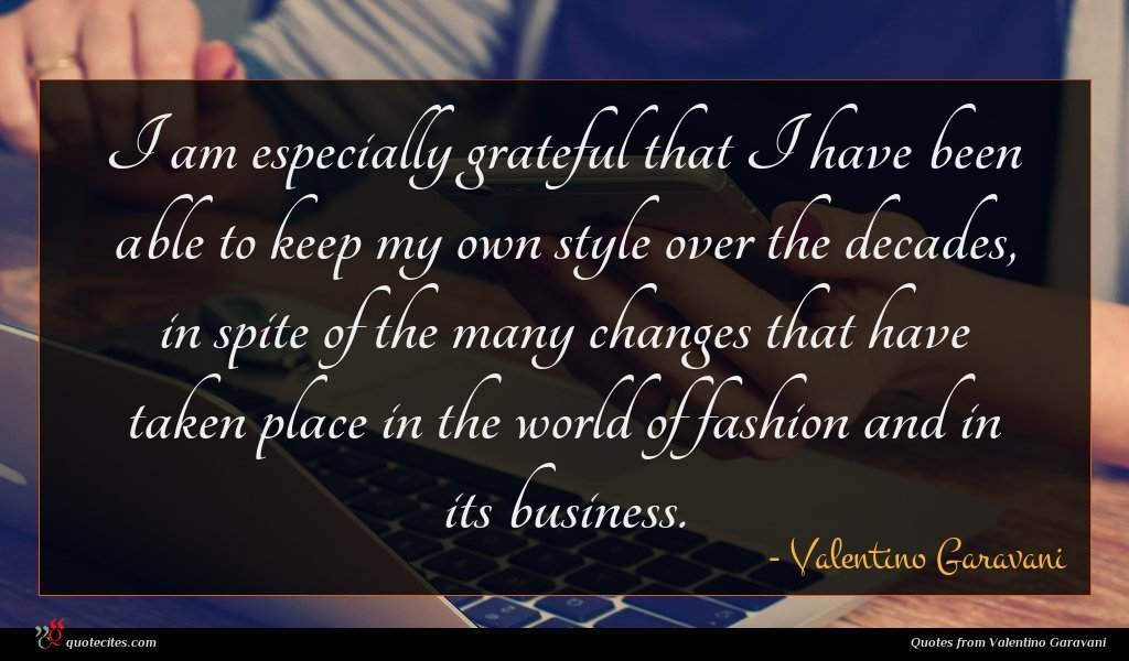 I am especially grateful that I have been able to keep my own style over the decades, in spite of the many changes that have taken place in the world of fashion and in its business.