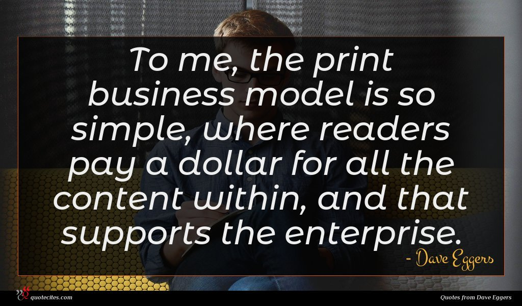 To me, the print business model is so simple, where readers pay a dollar for all the content within, and that supports the enterprise.