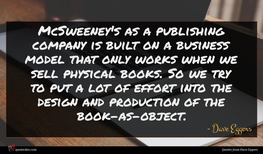 McSweeney's as a publishing company is built on a business model that only works when we sell physical books. So we try to put a lot of effort into the design and production of the book-as-object.