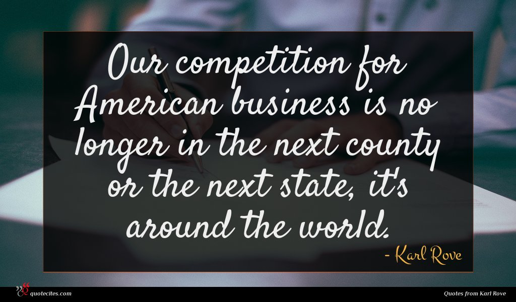 Our competition for American business is no longer in the next county or the next state, it's around the world.