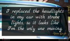 Steven Wright quote : I replaced the headlights ...