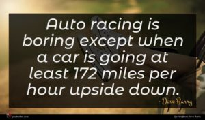 Dave Barry quote : Auto racing is boring ...