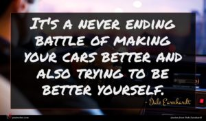 Dale Earnhardt quote : It's a never ending ...