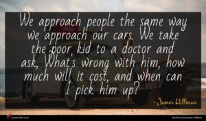 James Hillman quote : We approach people the ...