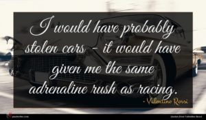Valentino Rossi quote : I would have probably ...