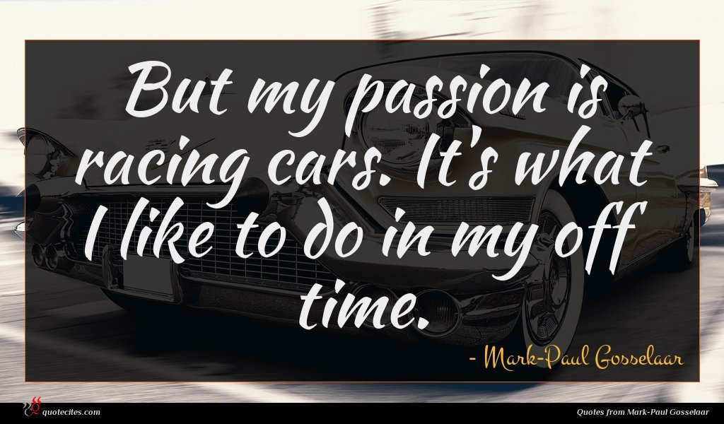 But my passion is racing cars. It's what I like to do in my off time.