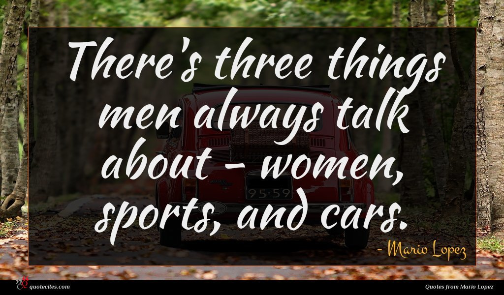 There's three things men always talk about - women, sports, and cars.