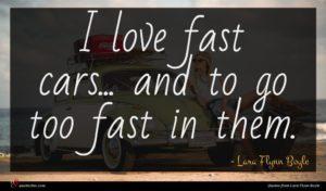 Lara Flynn Boyle quote : I love fast cars ...