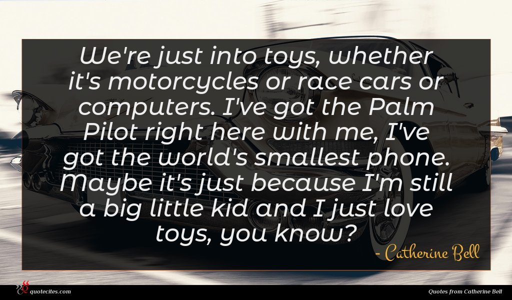 We're just into toys, whether it's motorcycles or race cars or computers. I've got the Palm Pilot right here with me, I've got the world's smallest phone. Maybe it's just because I'm still a big little kid and I just love toys, you know?