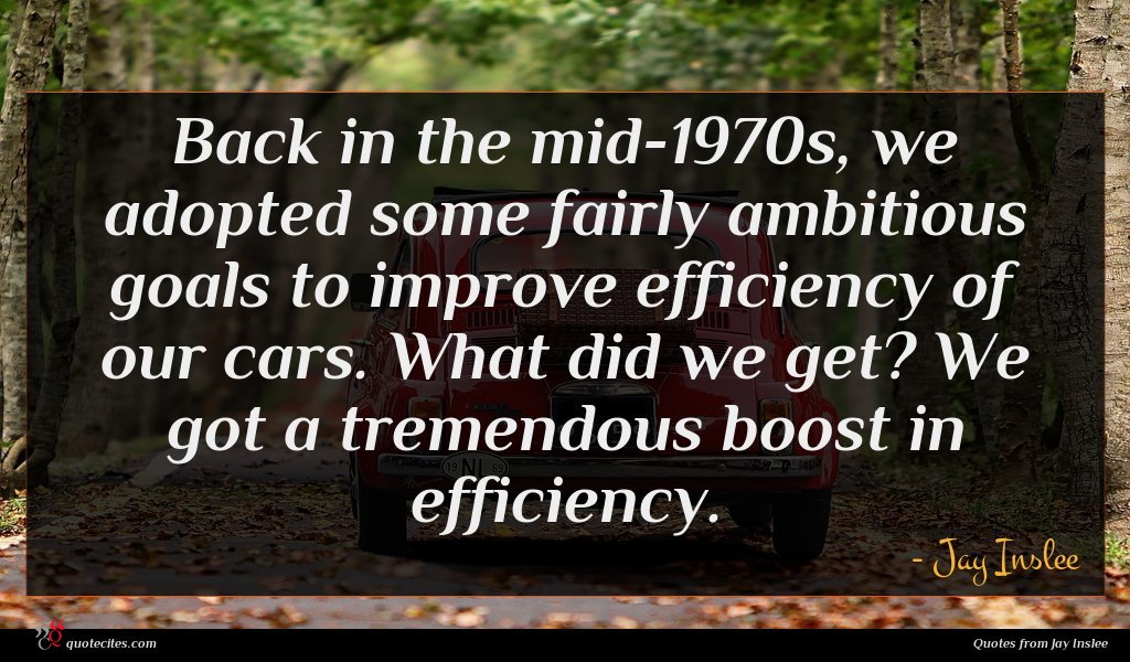 Back in the mid-1970s, we adopted some fairly ambitious goals to improve efficiency of our cars. What did we get? We got a tremendous boost in efficiency.