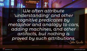 John Searle quote : We often attribute 'understanding' ...