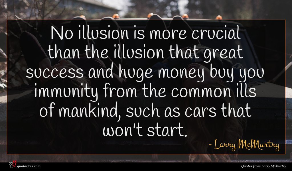 No illusion is more crucial than the illusion that great success and huge money buy you immunity from the common ills of mankind, such as cars that won't start.