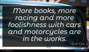 Brock Yates quote : More books more racing ...